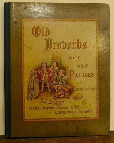 Lizzie Lawson  Old proverbs with new pictures. Rhymes by C.L. Mateaux s.d. (1880 ca.) London - Paris - New York Cassell, Petter Calpin & Co.