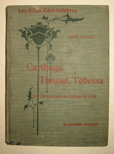 René Cagnat Carthage, Timgad, Tébessa et les Villes antiques de l'Afrique du Nord 1912 Paris Librairie Renouard