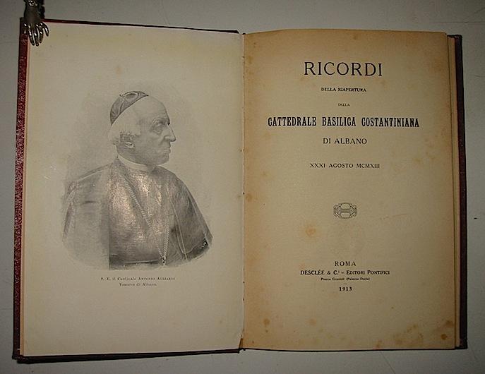 Anonimo Ricordi della riapertura della Cattedrale Basilica Costantiniana di Albano, XXXI Agosto MCMXIII 1913 Roma Desclée & C. Editori pontifici