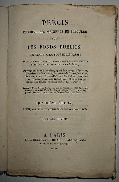 L. Ch. Bizet Précis des diverses manières de speculer sur les fonds publics en usage a la Bourse de Paris; avec des considérations sommaires sur les effets publics et les finances en général... 1821 Paris Chez Delaunay