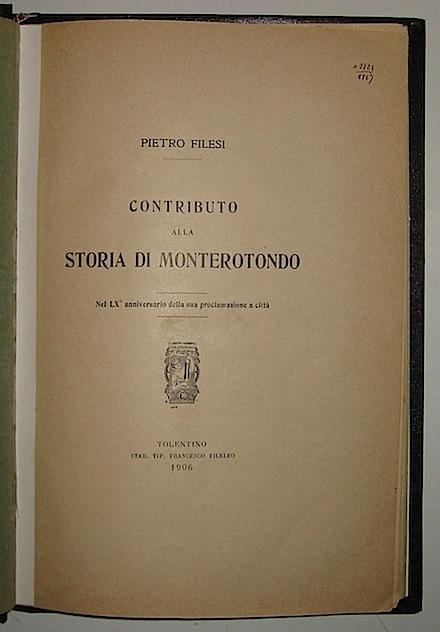 Pietro Filesi Contributo alla storia di Monterotondo nel LX° anniversario della sua proclamazione a città  1906 Tolentino Stab. tip. Francesco Filelfo