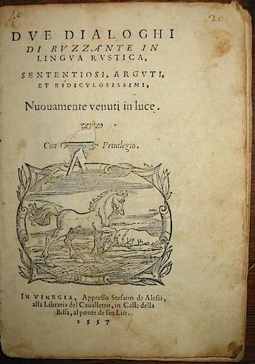 Beolco  Angelo (detto Ruzzante o Ruzante) Due dialoghi di Ruzzante in lingua rustica, sententiosi, arguti, et ridiculosissimi. Nuovamente venuti in luce 1557 (al colophon 1556) in Vinegia