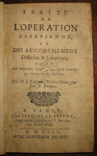 Jean Ruleau Traité de l'operation cesarienne et des accouchemens difficiles et laborieux, avec des remèdes contre les maladies qui surviennent aux femmes 1704 Paris chez Jacques Le Febvre