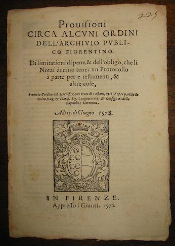 Provisioni circa alcuni ordini dell'Archivio publico fiorentino. Di limitationi di pene, & dell'obligo, che li Notai devino tener un Protocollo a parte per e testamenti, & altre cose... a di 13 di Giugno 1578 1578 in Firenze appresso i Giunti
